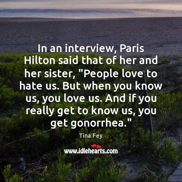 Image, In an interview, Paris Hilton said that of her and her sister, ""