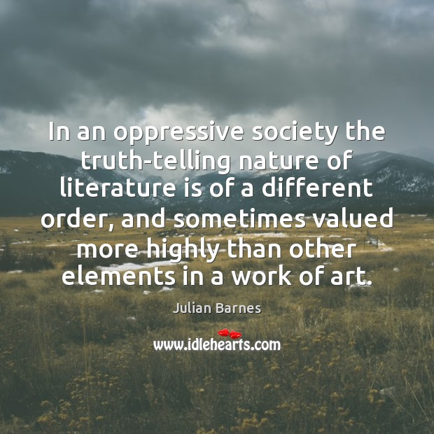 In an oppressive society the truth-telling nature of literature is of a Image