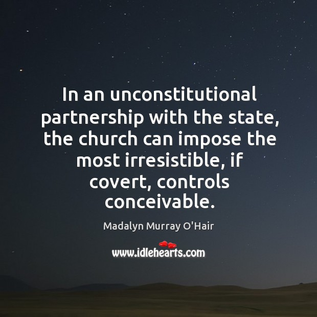 In an unconstitutional partnership with the state, the church can impose the most irresistible, if covert, controls conceivable. Madalyn Murray O'Hair Picture Quote