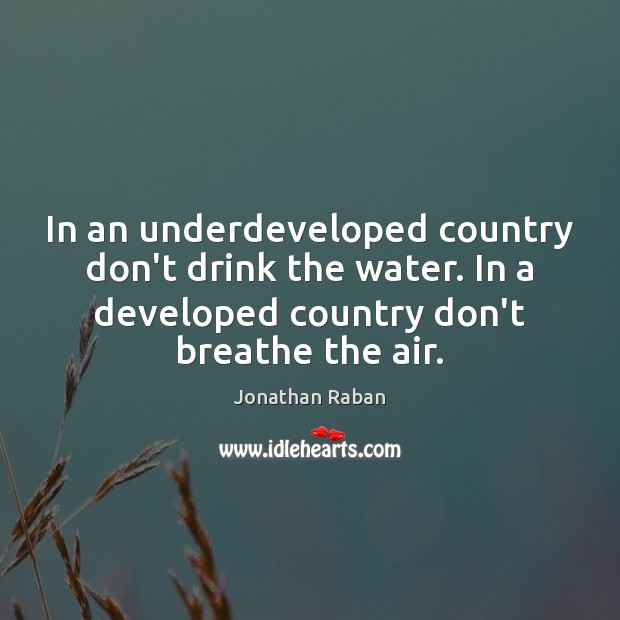 In an underdeveloped country don't drink the water. In a developed country Jonathan Raban Picture Quote