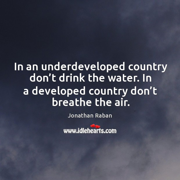 In an underdeveloped country don't drink the water. In a developed country don't breathe the air. Jonathan Raban Picture Quote