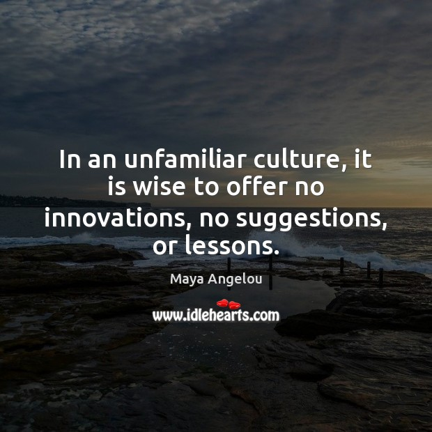 In an unfamiliar culture, it is wise to offer no innovations, no suggestions, or lessons. Image