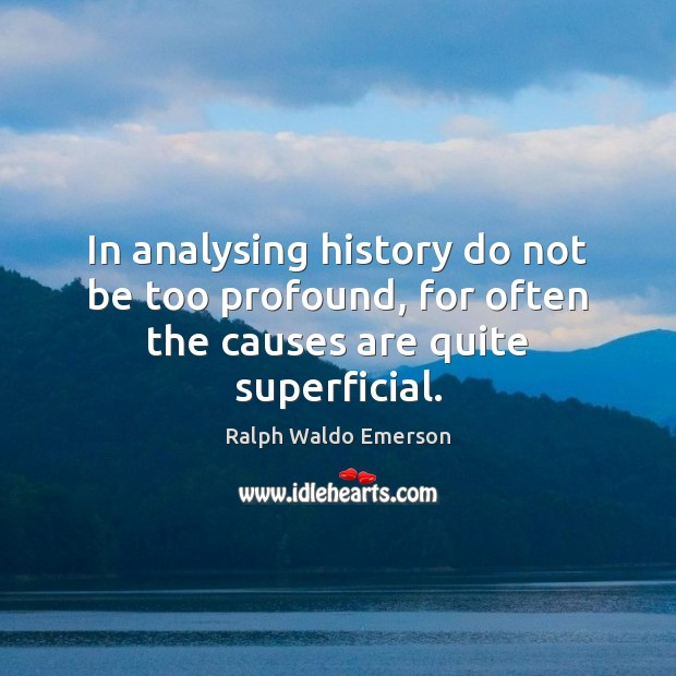 Image, In analysing history do not be too profound, for often the causes are quite superficial.