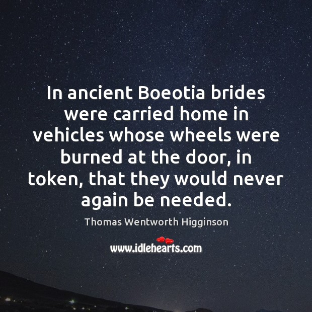 In ancient Boeotia brides were carried home in vehicles whose wheels were Thomas Wentworth Higginson Picture Quote