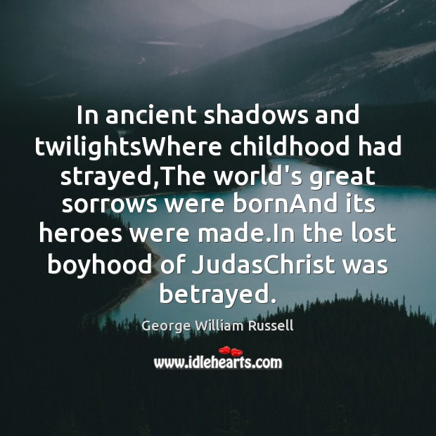 In ancient shadows and twilightsWhere childhood had strayed,The world's great sorrows Image