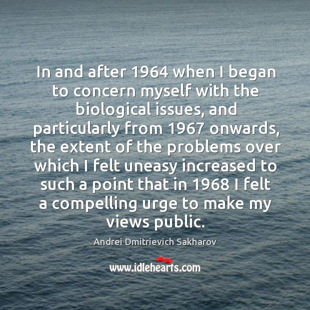 In and after 1964 when I began to concern myself with the biological issues, and particularly Image