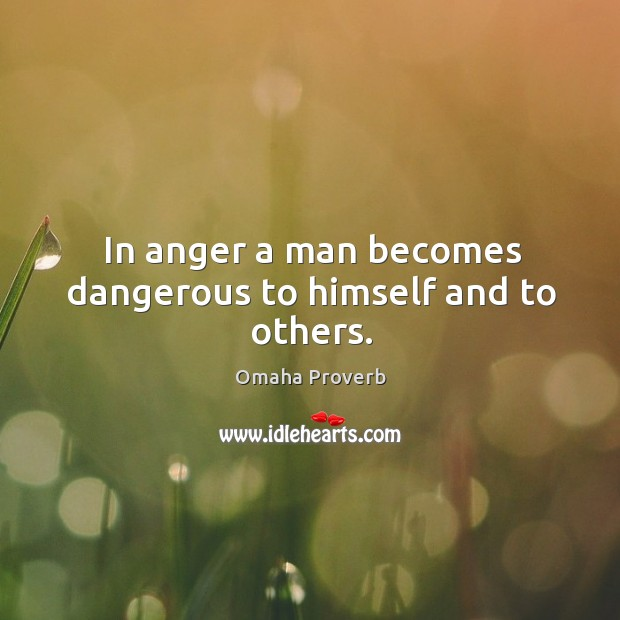 In anger a man becomes dangerous to himself and to others. Omaha Proverbs Image