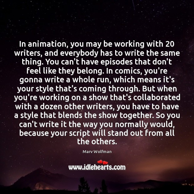 In animation, you may be working with 20 writers, and everybody has to Marv Wolfman Picture Quote