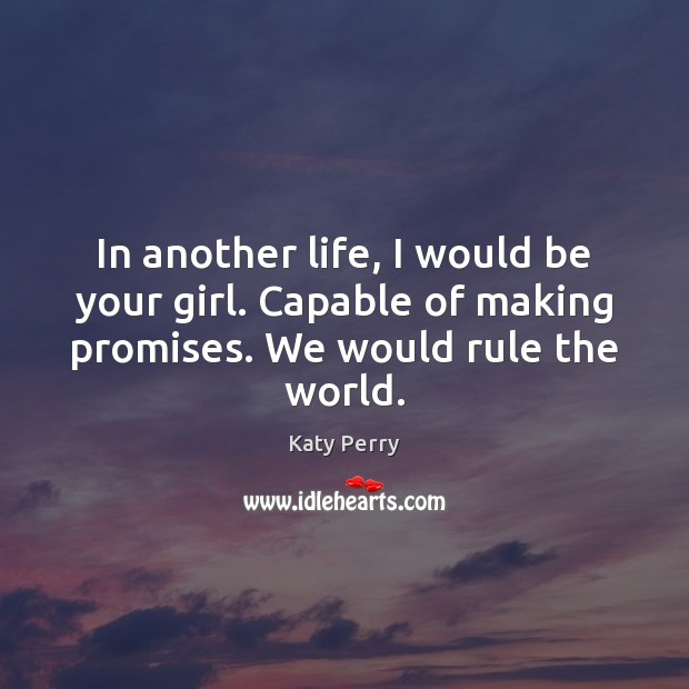 In another life, I would be your girl. Capable of making promises. Image