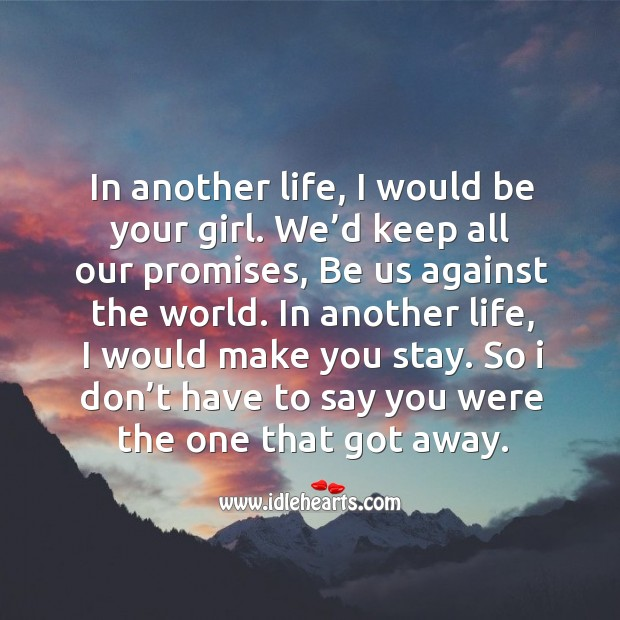 In another life, I would be your girl. We'd keep all our promises, be us against the world. Image