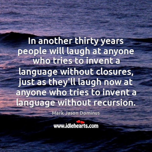 In another thirty years people will laugh at anyone who tries to Image
