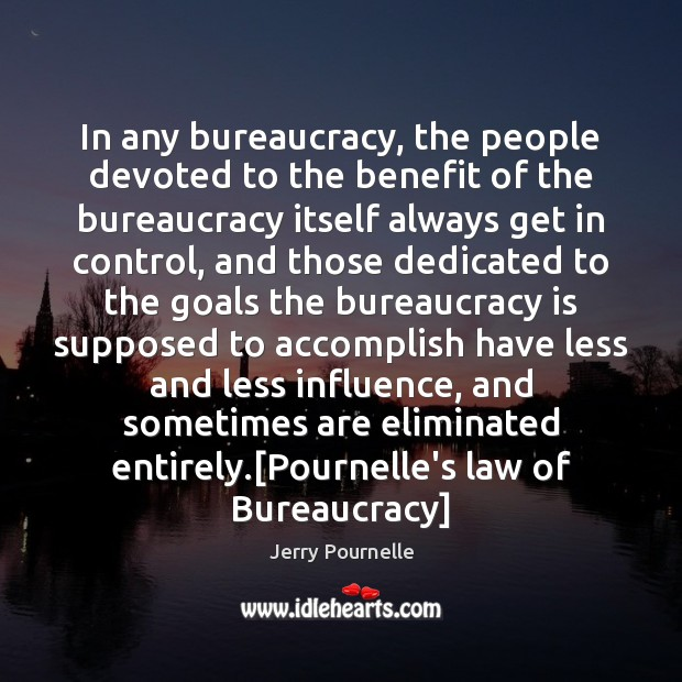 In any bureaucracy, the people devoted to the benefit of the bureaucracy Jerry Pournelle Picture Quote