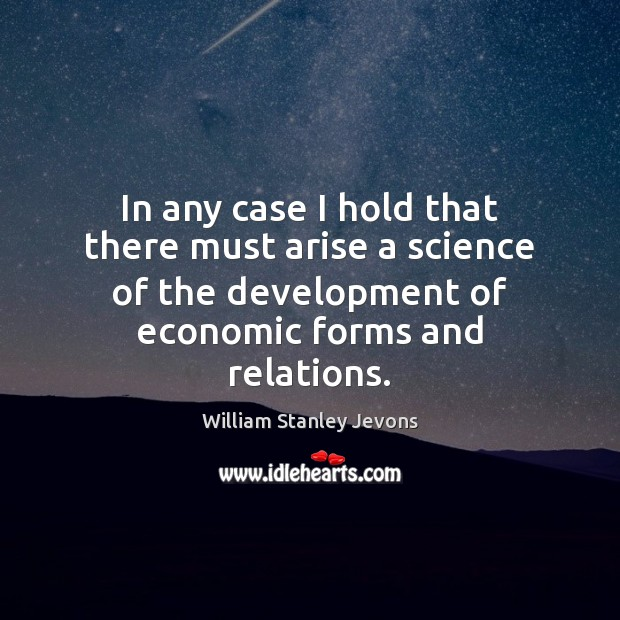 In any case I hold that there must arise a science of William Stanley Jevons Picture Quote