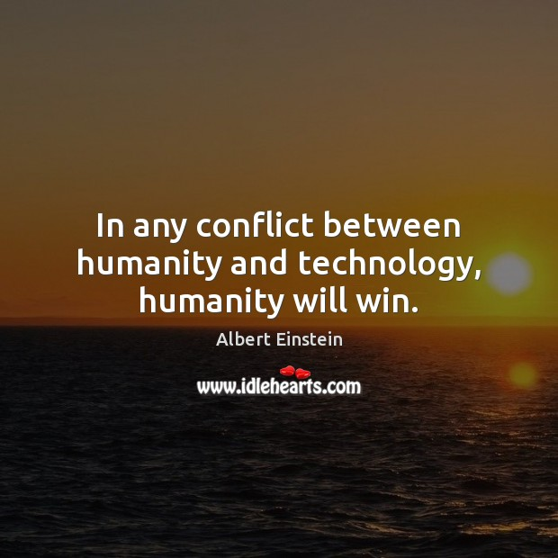 In any conflict between humanity and technology, humanity will win. Albert Einstein Picture Quote