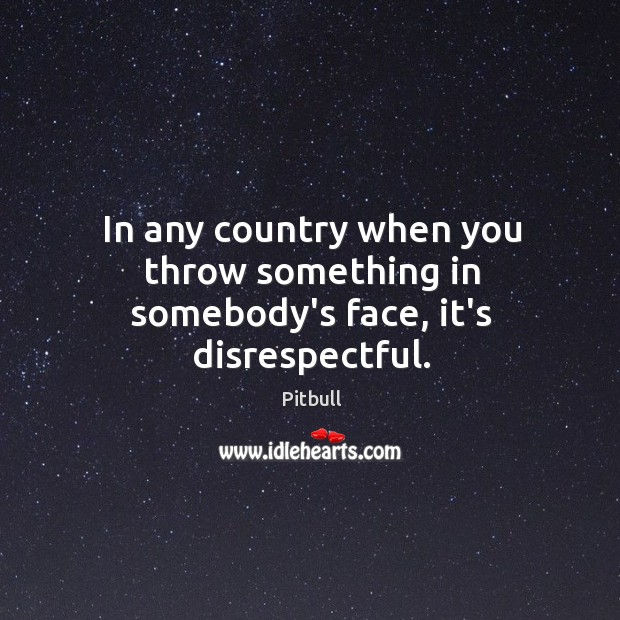 In any country when you throw something in somebody's face, it's disrespectful. Image