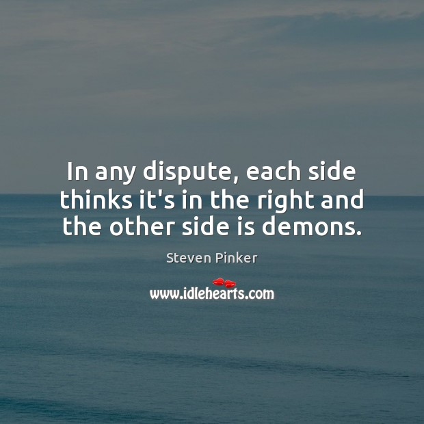 In any dispute, each side thinks it's in the right and the other side is demons. Steven Pinker Picture Quote
