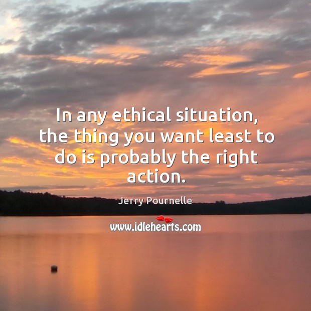 In any ethical situation, the thing you want least to do is probably the right action. Jerry Pournelle Picture Quote