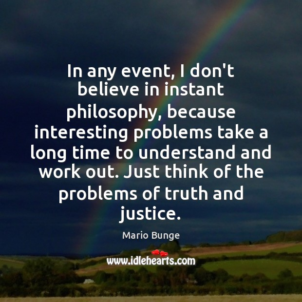 In any event, I don't believe in instant philosophy, because interesting problems Mario Bunge Picture Quote