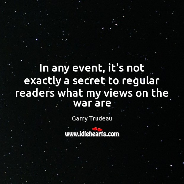 In any event, it's not exactly a secret to regular readers what my views on the war are Garry Trudeau Picture Quote