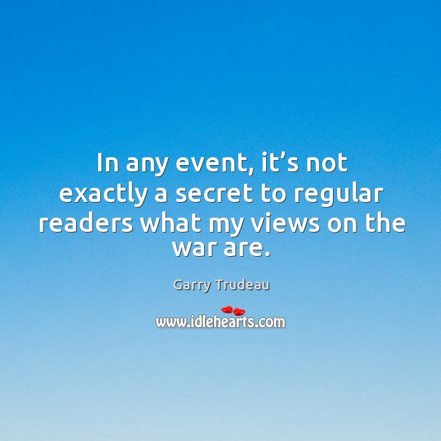 In any event, it's not exactly a secret to regular readers what my views on the war are. Garry Trudeau Picture Quote