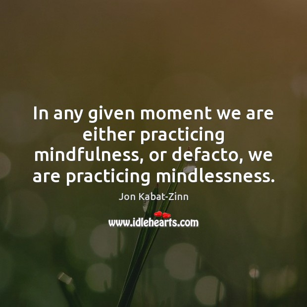 In any given moment we are either practicing mindfulness, or defacto, we Jon Kabat-Zinn Picture Quote