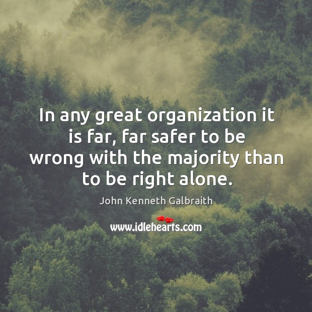 In any great organization it is far, far safer to be wrong with the majority than to be right alone. Image