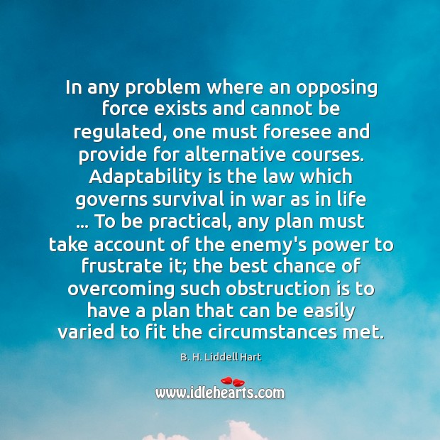 In any problem where an opposing force exists and cannot be regulated, B. H. Liddell Hart Picture Quote