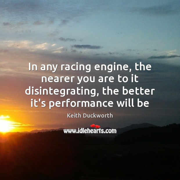 In any racing engine, the nearer you are to it disintegrating, the Image