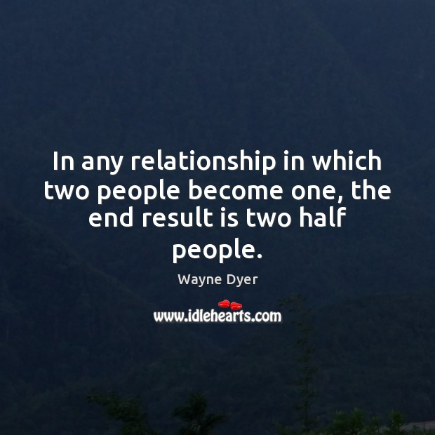 Image, In any relationship in which two people become one, the end result is two half people.