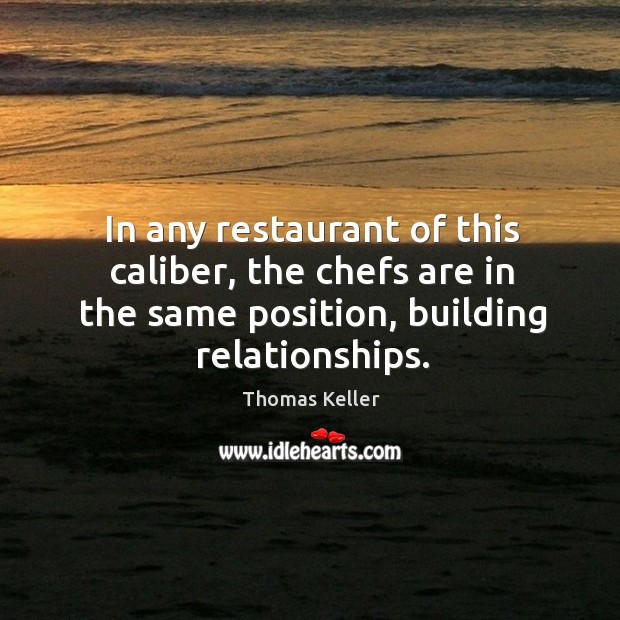 In any restaurant of this caliber, the chefs are in the same position, building relationships. Thomas Keller Picture Quote
