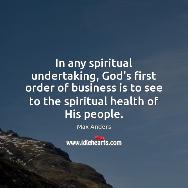 In any spiritual undertaking, God's first order of business is to see Max Anders Picture Quote