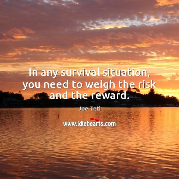 In any survival situation, you need to weigh the risk and the reward. Image