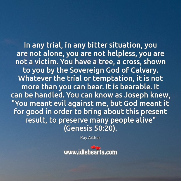 In any trial, in any bitter situation, you are not alone, you Kay Arthur Picture Quote