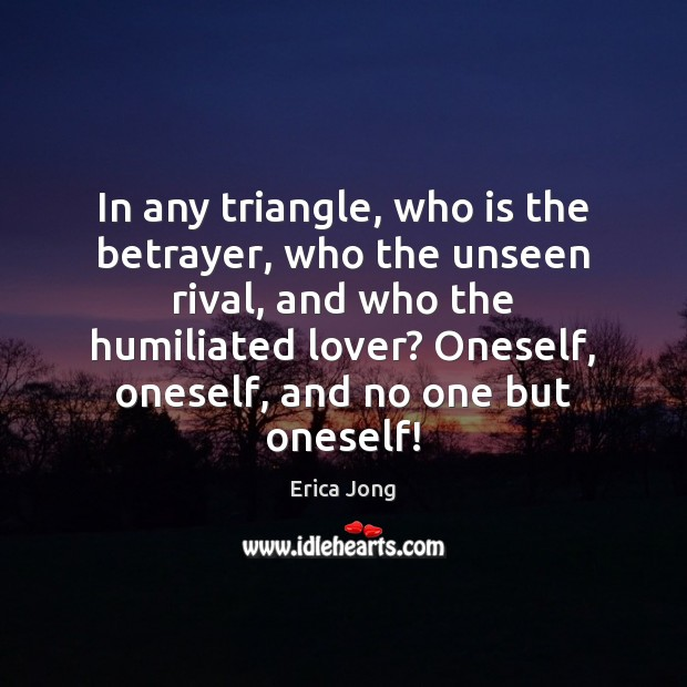 In any triangle, who is the betrayer, who the unseen rival, and Erica Jong Picture Quote