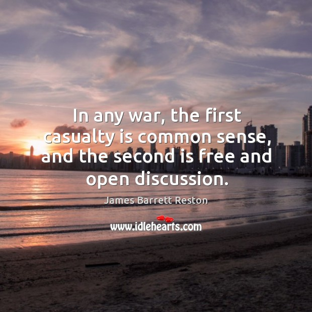 In any war, the first casualty is common sense, and the second is free and open discussion. James Barrett Reston Picture Quote