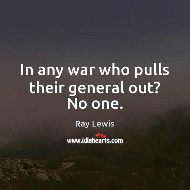 In any war who pulls their general out? No one. Ray Lewis Picture Quote