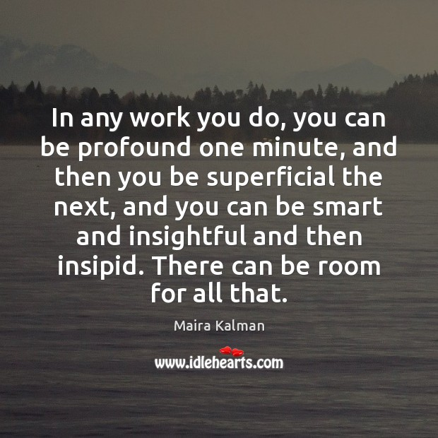 In any work you do, you can be profound one minute, and Image