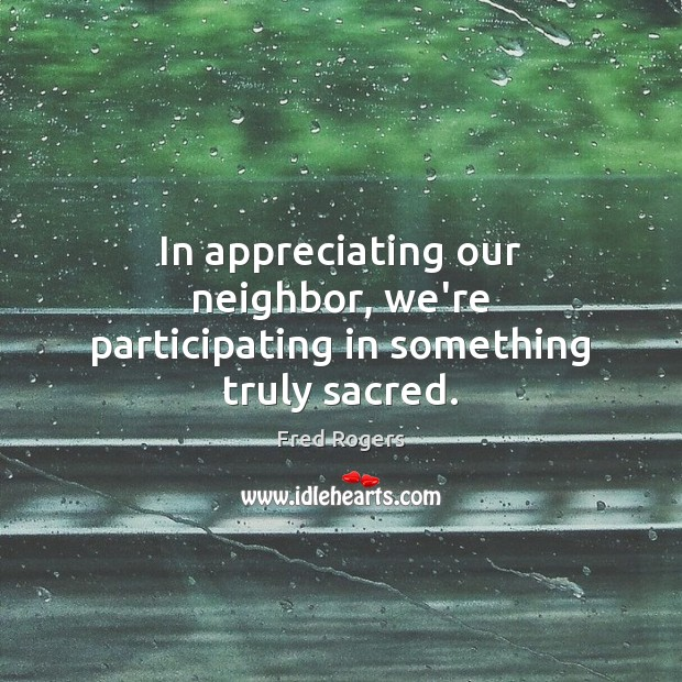 In appreciating our neighbor, we're participating in something truly sacred. Fred Rogers Picture Quote