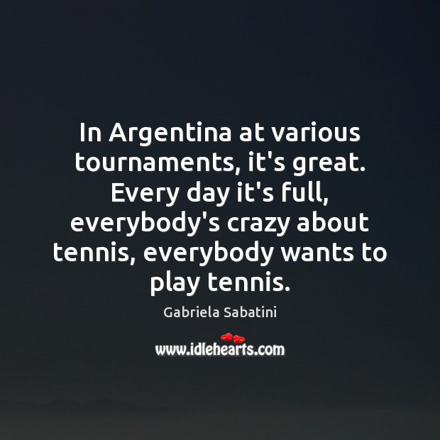 Image, In Argentina at various tournaments, it's great. Every day it's full, everybody's