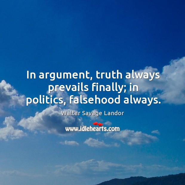 In argument, truth always prevails finally; in politics, falsehood always. Image