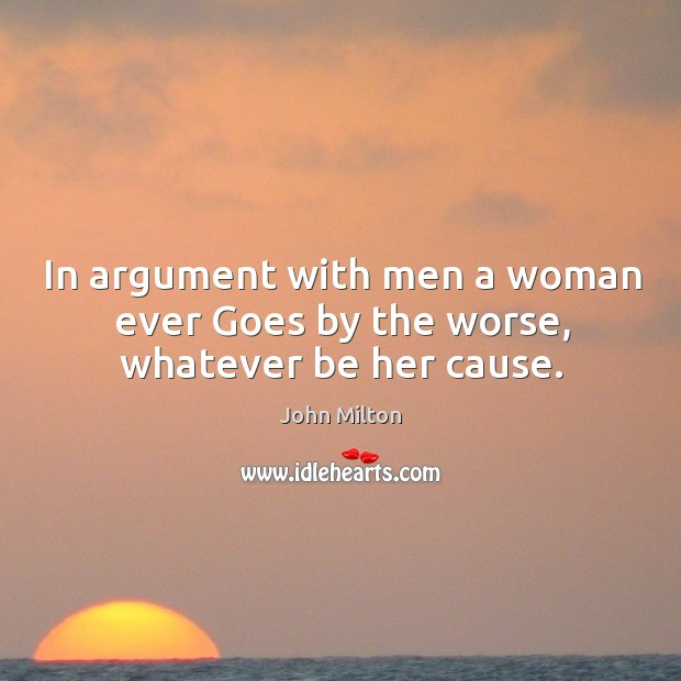 In argument with men a woman ever Goes by the worse, whatever be her cause. Image