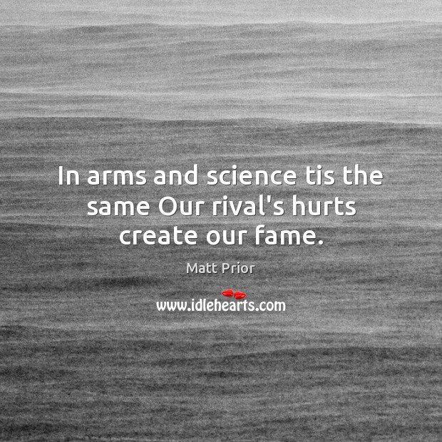In arms and science tis the same Our rival's hurts create our fame. Image