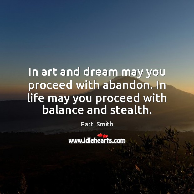 In art and dream may you proceed with abandon. In life may Patti Smith Picture Quote
