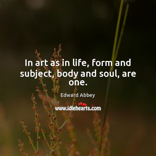 In art as in life, form and subject, body and soul, are one. Image