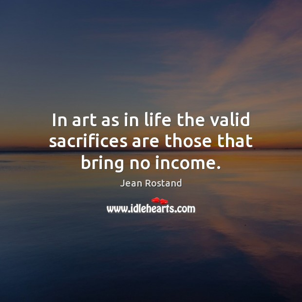 In art as in life the valid sacrifices are those that bring no income. Jean Rostand Picture Quote