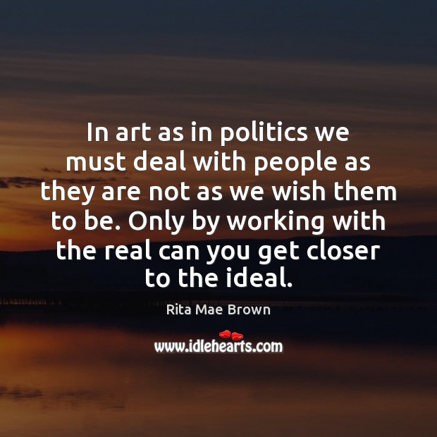 In art as in politics we must deal with people as they Rita Mae Brown Picture Quote