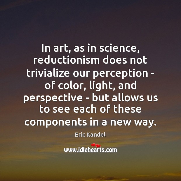 In art, as in science, reductionism does not trivialize our perception – Eric Kandel Picture Quote