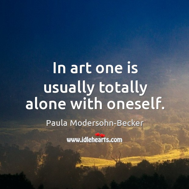 In art one is usually totally alone with oneself. Image