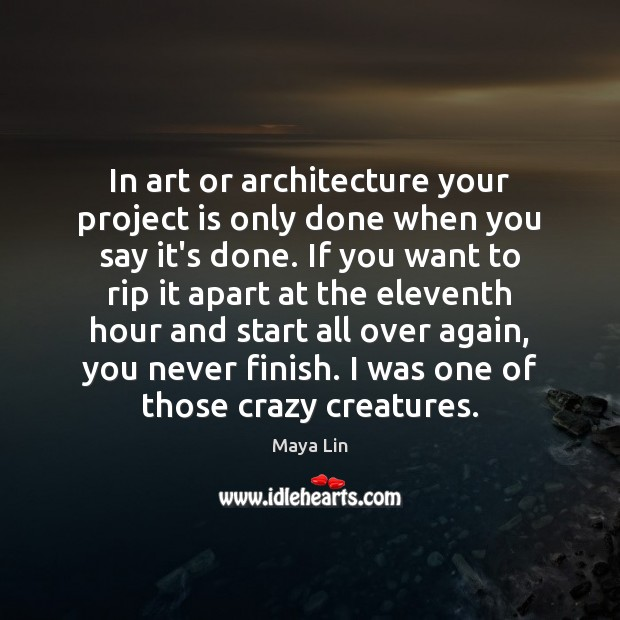 In art or architecture your project is only done when you say Maya Lin Picture Quote