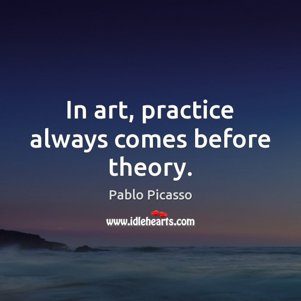 Image, In art, practice always comes before theory.